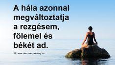 Hálát adok a mai napért. Elérkezik a pillanat, amikor azt mondom: nem okozok több kárt magamnak. Hálát adok mindenért, jónak és rossznak vélt dolgokért. A hála azonnal megváltoztatja a rezgésem, fölemel és békét ad. Ennél többet nem is kérhetek... Így szeretlek, Élet!  Köszönöm. Szeretlek ❤  ⚜ Ho'oponoponoWay Magyarország ⚜