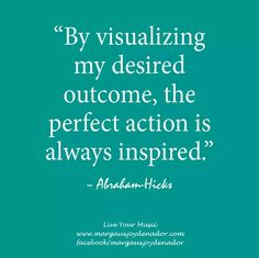 By visualizing my desired outcome, the perfect action is always inspired. -Abraham Hicks