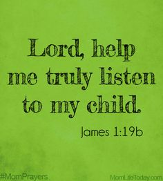 Lord, help me truly listen to my child. James 1:19b #MomPrayers