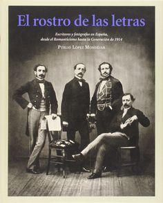 El rostro de las letras : escritores y fotógrafos en España desde el Romanticismo hasta la Generación de 1914 / Publio López Mondéjar. Ediciones del Azar, D.L. 2014
