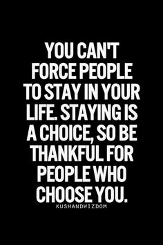 Quotes: You can't force people to stay in your life. Staying is a choice, so be thankful for people who choose you.