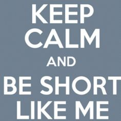 Oh yeah!!! Be short like me!!!