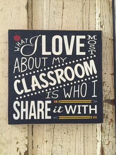 What I love most about my classroom is who I share it with. WHAT A GREAT TEACHER GIFT!! This sign is 11 x 11 shown lightly distressed in black