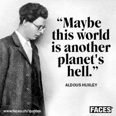 Maybe this world is another planet's hell.  -  Aldous Huxley #hell #earth #huxley