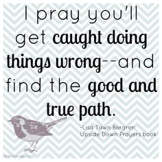 """""""I pray you'll get caught doing things wrong--and find the good and true path."""" from Lisa Tawn Bergren's book """"Upside- Down Prayers for Parents"""" // March Book Club at facebook.com/ohAmandaBlog #UDPrayers"""
