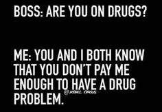 BOSS: ARE YOU ON DRUGS? ME: YOU AND I BOTH KNOW THAT YOU DON'T PAY ME ENOUGH TO HAVE A DRUG PROBLEM
