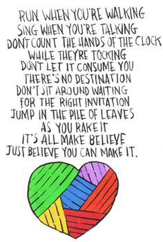 Positivity #27: Run when you're walking. Sing when you're talking. Don't count the hands on the clock while they're tocking. Don't let it consume you there's no destination. Don't sit around waiting for the right invitation. Jump in the pile of leaves as you rake it. It's all make believe. Just believe you can make it.