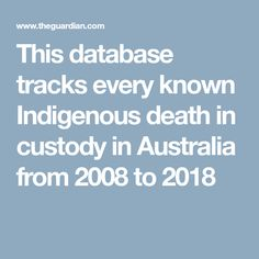 This database tracks every known Indigenous death in custody in Australia from 2008 to 2018 Aboriginal Language, Death, Australia, Small Island, Culture
