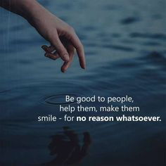 be good to people for no reason..