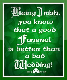 Irish Quote Being Irish you know that a good funeral is better than a bad wedding. --- http://tipsalud.com -----