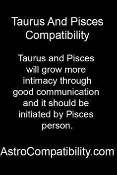 This is scary true o.o my boyfriend is a Taurus and I (the Pisces) am the one who started the relationship