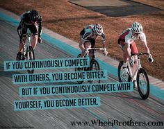 If you continuously compete with others, you become bitter. But if you continuously compete with yourself, you become better. **That goes for any sport! Cycling Memes, Cycling Quotes, Cycling Workout, Cycling Art, Bike Workouts, Swimming Workouts, Swimming Tips, Cycling Tips, Chest Workouts