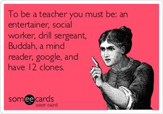 To be a teacher you must be: an entertainer, social worker, drill sergeant, Buddah, a mind reader, google, and have 12 clones.
