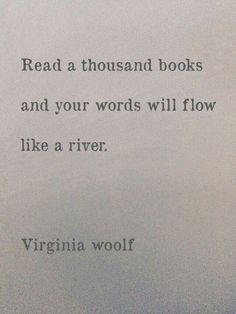 TOP EDUCATION quotes and sayings by famous authors like Virginia Woolf : Read a thousand books and your words will flow like a river. Words Quotes, Me Quotes, Sayings, River Quotes, Famous Book Quotes, People Quotes, Lyric Quotes, Quotes In Books, Quotes From Authors