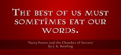The best of us must sometimes eat our words.(From 'Harry Potter and the Chamber of Secrets' by J. K. Rowling)