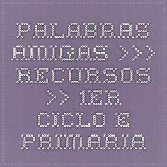 Palabras Amigas >>> Recursos >> 1er. Ciclo E. Primaria