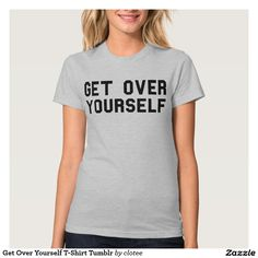 Get Over Yourself T-Shirt Tumblr. #tumblr #zazzle #polyvore #fashionblogger #streetstyle #inspiration #hipster #teen