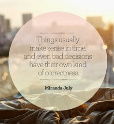 Things usually make sense in time and even bad decisions have their own kind of correctness   Inspirational Quotes
