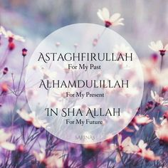 Astighfirullah for my past, Alhamdulillah for my present (and past ;P) and InshaAllah for my future