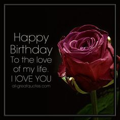 Happy Birthday To The Love Of My Life. I Love You | all-greatquotes.com #HappyBirthday #BirthdayWishes #Love