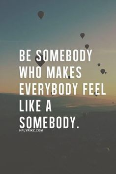 Be someone who makes everyone feel like a someone