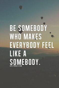 Be someone who makes everyone feel like a someone