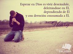 """""""Esperar en Dios es vivir deseándole, deleitándose en Él, dependiendo de Él y con devoción consumada a Él"""". ~ Matthew Henry"""