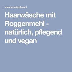 Haarwäsche mit Roggenmehl - natürlich, pflegend und vegan