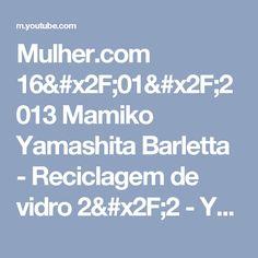 Mulher.com 16/01/2013 Mamiko Yamashita Barletta - Reciclagem de vidro 2/2 - YouTube