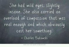 She had wild eyes, slightly insane. She also carried an overload of compassion that was real enough and which obviously cost her something. - Bukowski/ ENLARGE AND FRAME IT! Own Quotes, Great Quotes, Quotes To Live By, Life Quotes, Inspirational Quotes, Wild Girl Quotes, Inspire Quotes, Deep Quotes, Motivational