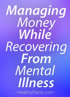 """Managing money is tough when you're recovering from a mental illness. There's medications, therapy, maybe you're not working. What can you do?"". www.HealthyPlace.com"