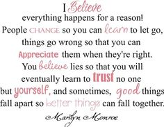 I believe everything happens for a reason, people change so you can learn to let go, things go wrong so that you can appreciate them when they're right, you believe lies so that you will eventually learn to trust no one but yourself, and sometimes, good things fall apart so better things can fall together. -- Marilyn Monroe