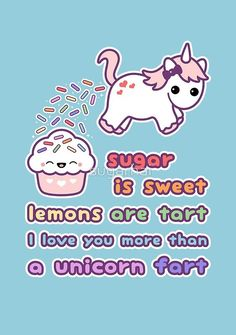 See cute unicorn love cards at RedBubble: sugar is sweet, lemons are tart, I love you more than a unicorn fart.