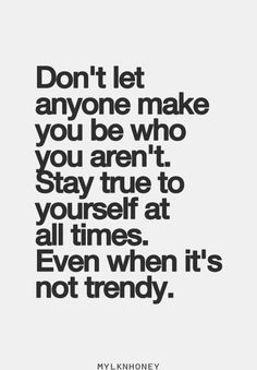 Staying true to yourself even when you are not the current trend.