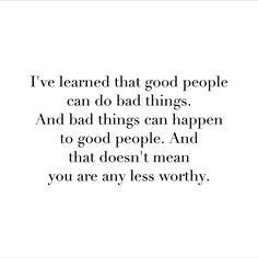 i've learned that good people can do bad things. and bad things can happen to good people.  and that dosent mean you are any less worthy