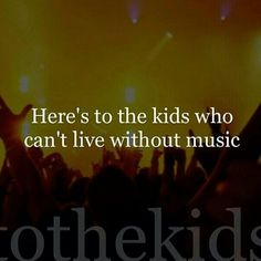 Here's to the kids who can't live without music