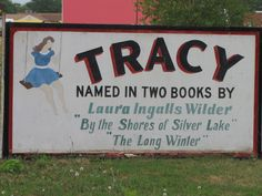 Tracy is just a few miles west of Walnut Grove, MN. Laura mentioned it in the Long Winter because the snow was so high that the train could not get to Tracy, cutting off the supplies to Walnut Grove. They are proud of their connection to Laura's history, though.