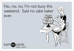 Funny Birthday Ecard: No, no, no. I'm not busy this weekend. Said no cake baker ever.
