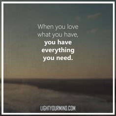 """When you love what you have, you have everything you need"" 
