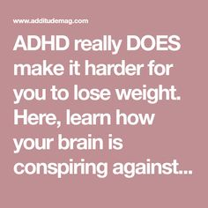ADHD really DOES make it harder for you to lose weight. Here, learn how your brain is conspiring against you, plus strategies for healthier living.