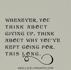 Whenever you think about giving up, think about why you've kept going for this long. by deeplifequotes, via Flickr