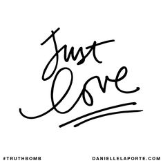 Just love. Subscribe: DanielleLaPorte.com #Truthbomb #Words #Quotes