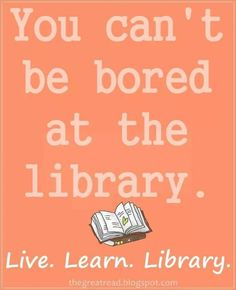 The very thought that someone would need to make this statement is indicative that they met someone who considered the library boring. This person is not worthy of any human contact. :)