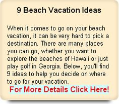 9 Beach Vacation Ideas There are many places you can go, whether you want to explore the beaches of Hawaii or just play golf in Georgia.