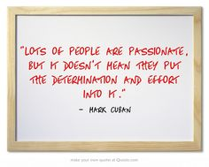 Lots of people are passionate, but it doesn't mean they put the determination and effort into it.