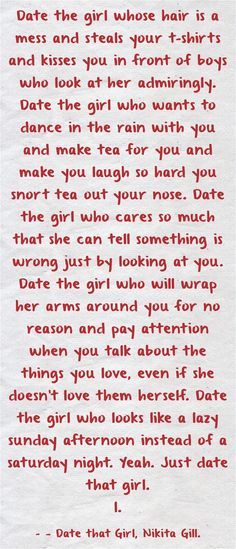 Date the girl whose hair is a mess and steals your t-shirts and kisses you in front of boys who look at her admiringly. Date the girl who wants to dance in the rain with you and make tea for you and make you laugh so hard you snort tea out your nose. Date the girl who cares so much that she can tell something is wrong just by looking at you. Date the girl who will wrap her arms around you for no reason and pay attention when you talk about the things you love, even if she...