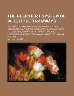 The Bleichert system of wire rope tramways; with special reference to the patent locked-coil track cable and the Webber patent automatic grip, no lugs ... wire rope tramways, with self-dumping buckets