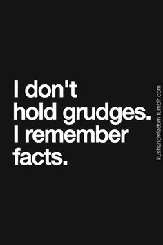 i don't hold grudges. i remember facts