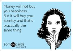 Money will not buy you happiness.... But it will buy you Scentsy and that's practically the same thing Thanks to a great friend and supporter for this quote