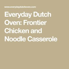 Everyday Dutch Oven: Frontier Chicken and Noodle Casserole